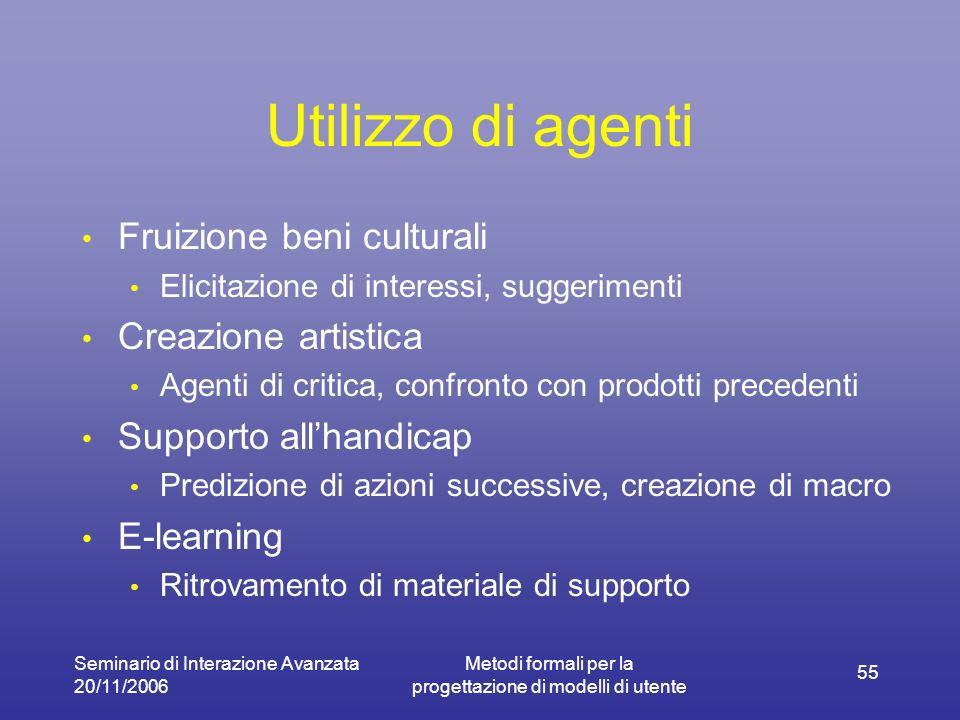 Seminario di Interazione Avanzata 20/11/2006 Metodi formali per la progettazione di modelli di utente 55 Utilizzo di agenti Fruizione beni culturali E