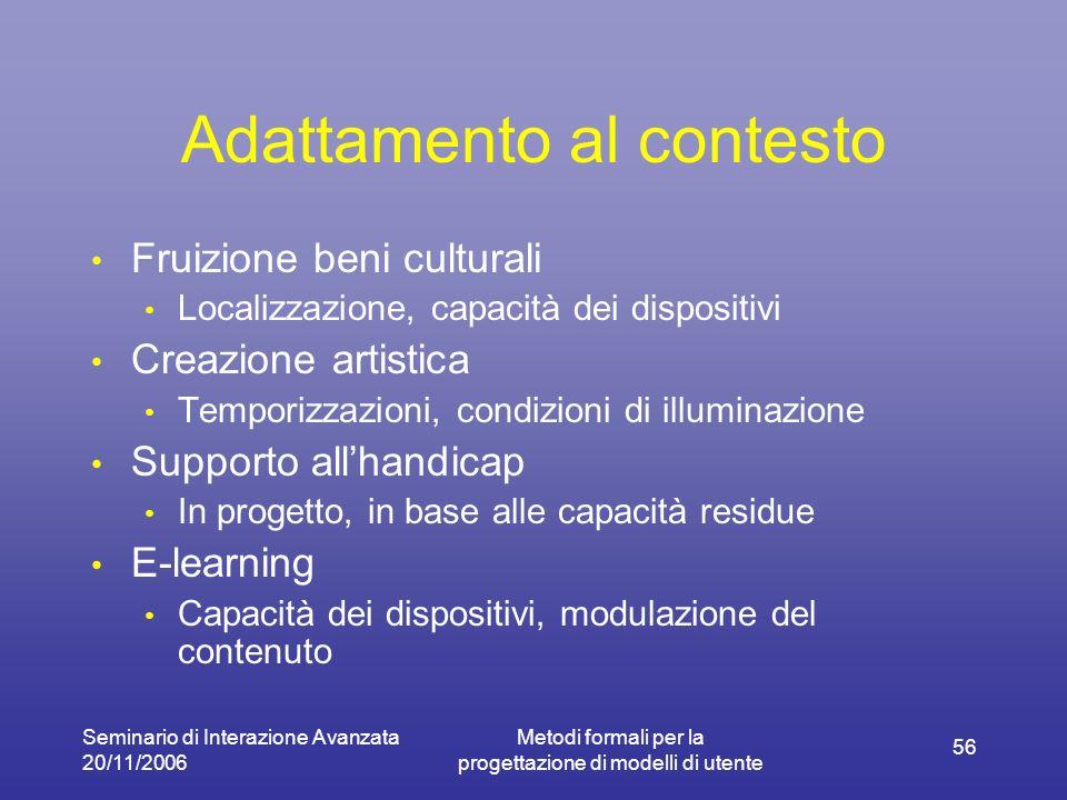 Seminario di Interazione Avanzata 20/11/2006 Metodi formali per la progettazione di modelli di utente 56 Adattamento al contesto Fruizione beni cultur