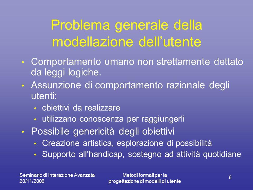 Seminario di Interazione Avanzata 20/11/2006 Metodi formali per la progettazione di modelli di utente 6 Problema generale della modellazione dellutent