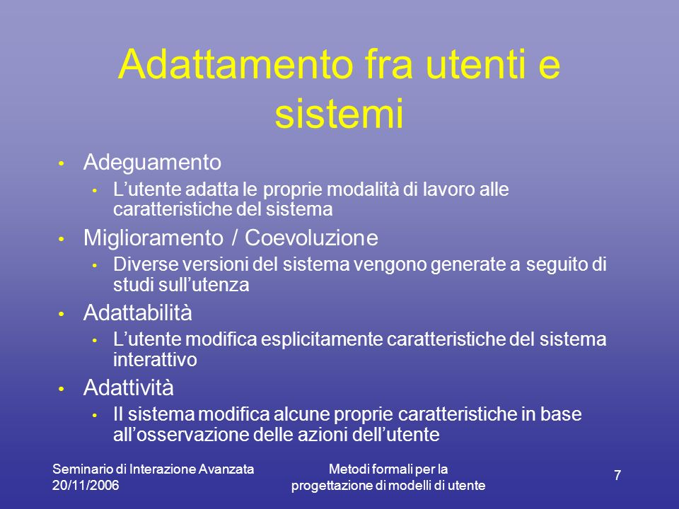 Seminario di Interazione Avanzata 20/11/2006 Metodi formali per la progettazione di modelli di utente 7 Adattamento fra utenti e sistemi Adeguamento L
