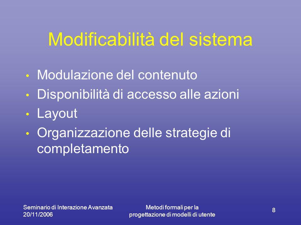 Seminario di Interazione Avanzata 20/11/2006 Metodi formali per la progettazione di modelli di utente 8 Modificabilità del sistema Modulazione del contenuto Disponibilità di accesso alle azioni Layout Organizzazione delle strategie di completamento