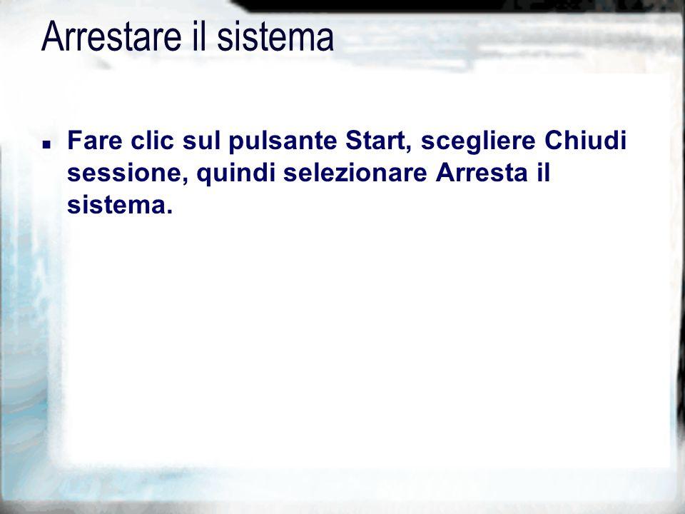 Arrestare il sistema n Fare clic sul pulsante Start, scegliere Chiudi sessione, quindi selezionare Arresta il sistema.