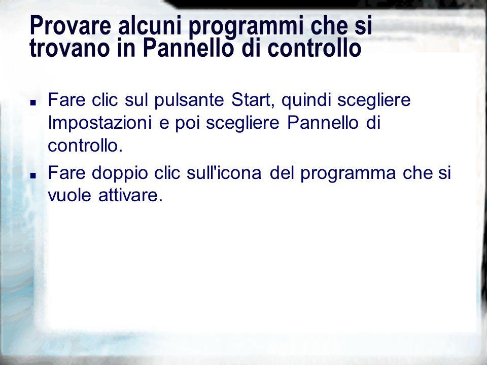 Provare alcuni programmi che si trovano in Pannello di controllo n Fare clic sul pulsante Start, quindi scegliere Impostazioni e poi scegliere Pannello di controllo.