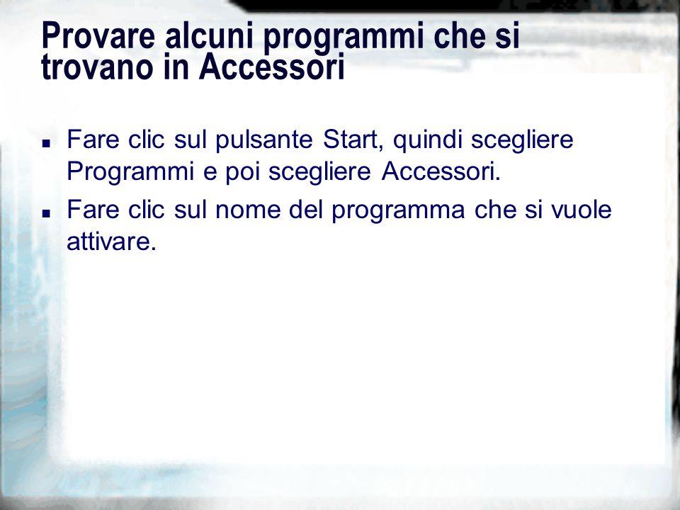 Provare alcuni programmi che si trovano in Accessori n Fare clic sul pulsante Start, quindi scegliere Programmi e poi scegliere Accessori.