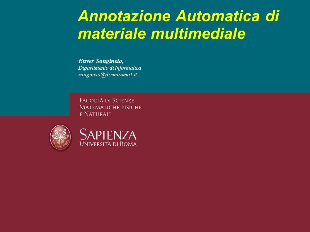 Enver Sangineto, Dipartimento di Informatica sangineto@di.uniroma1.it Annotazione Automatica di materiale multimediale