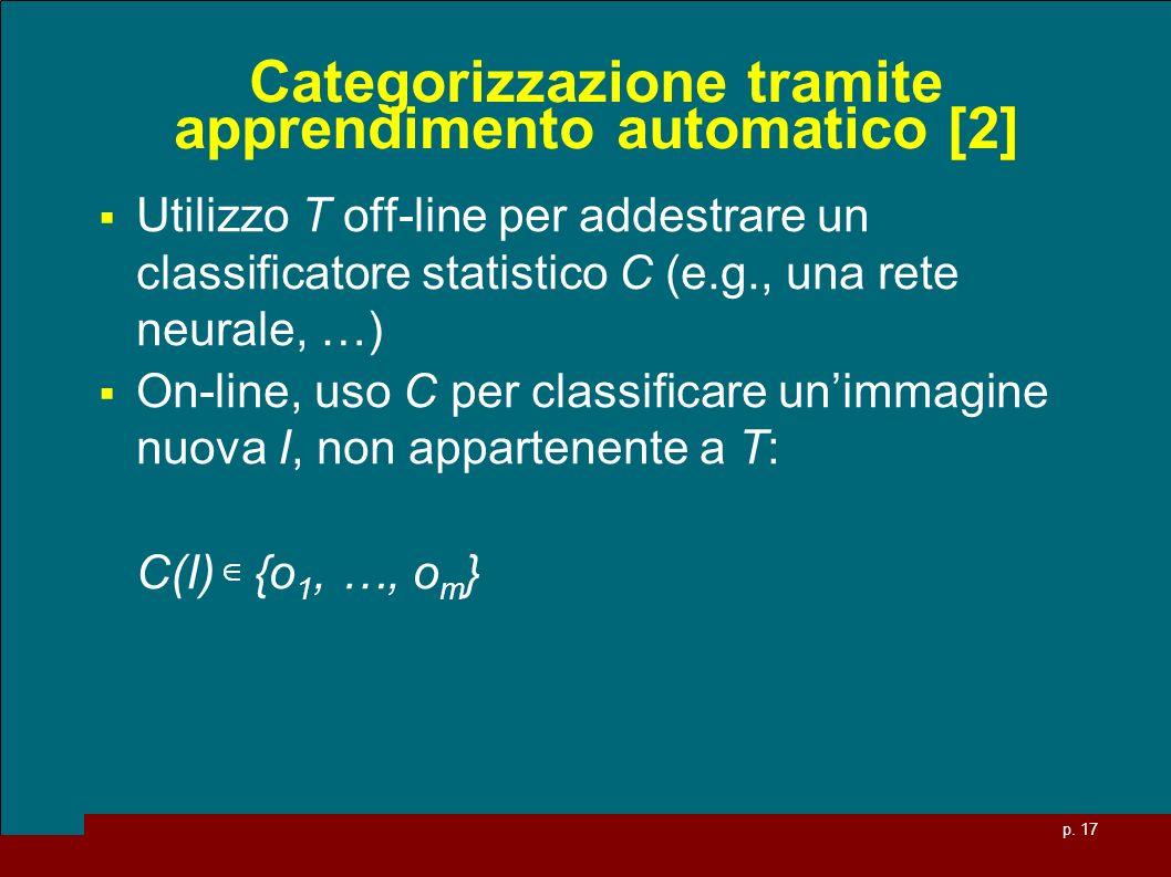 p. 17 Categorizzazione tramite apprendimento automatico [2] Utilizzo T off-line per addestrare un classificatore statistico C (e.g., una rete neurale,
