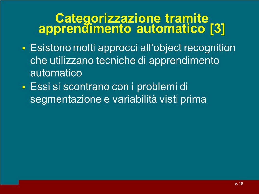 p. 18 Categorizzazione tramite apprendimento automatico [3] Esistono molti approcci allobject recognition che utilizzano tecniche di apprendimento aut