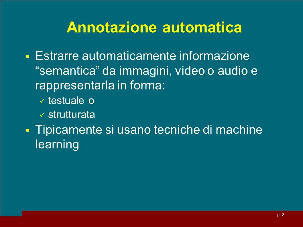 p. 2 Annotazione automatica Estrarre automaticamente informazione semantica da immagini, video o audio e rappresentarla in forma: testuale o struttura