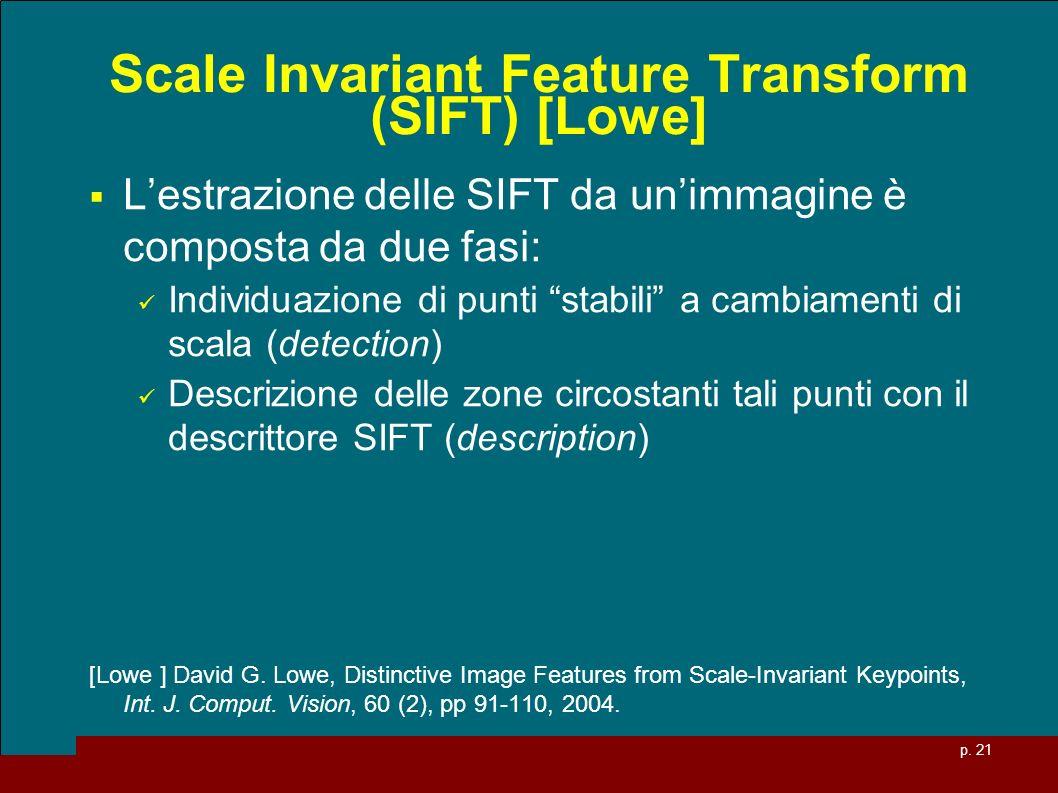 p. 21 Scale Invariant Feature Transform (SIFT) [Lowe] Lestrazione delle SIFT da unimmagine è composta da due fasi: Individuazione di punti stabili a c