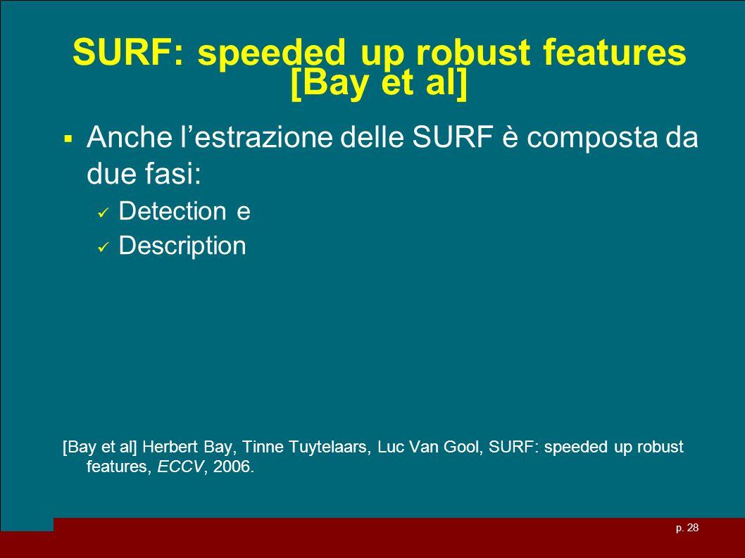 p. 28 SURF: speeded up robust features [Bay et al] Anche lestrazione delle SURF è composta da due fasi: Detection e Description [Bay et al] Herbert Ba