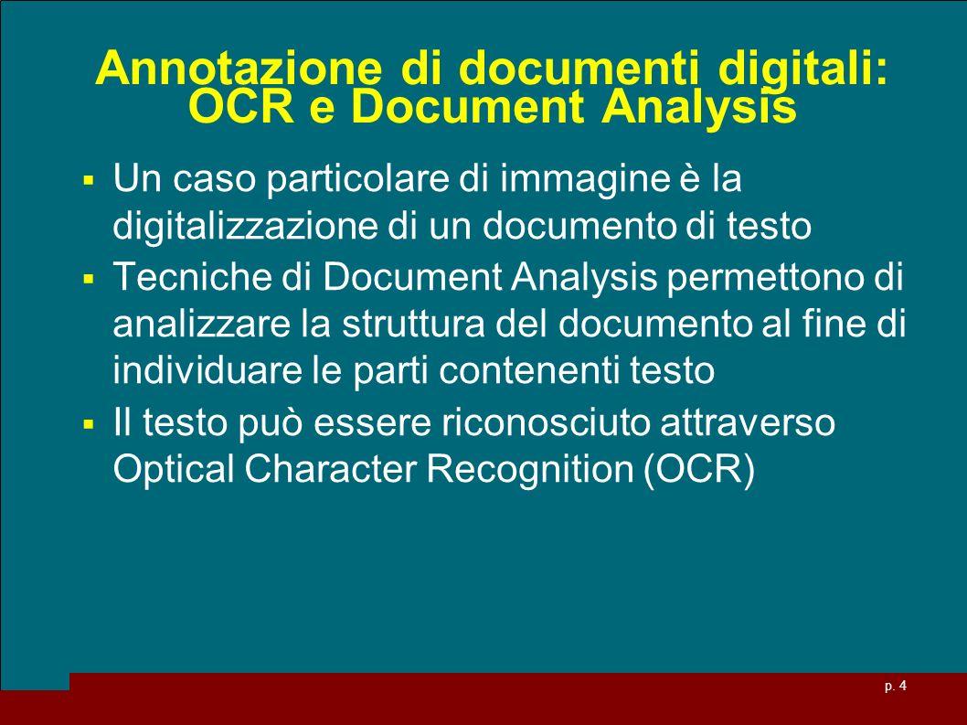 p. 4 Annotazione di documenti digitali: OCR e Document Analysis Un caso particolare di immagine è la digitalizzazione di un documento di testo Tecnich