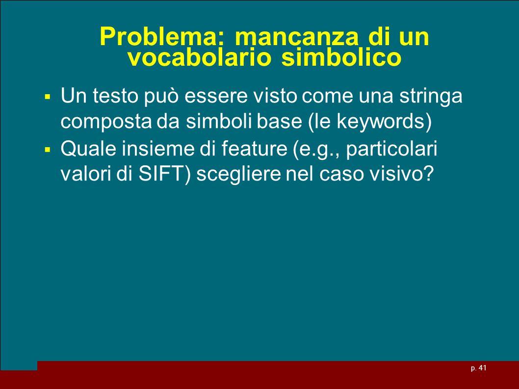 p. 41 Problema: mancanza di un vocabolario simbolico Un testo può essere visto come una stringa composta da simboli base (le keywords) Quale insieme d