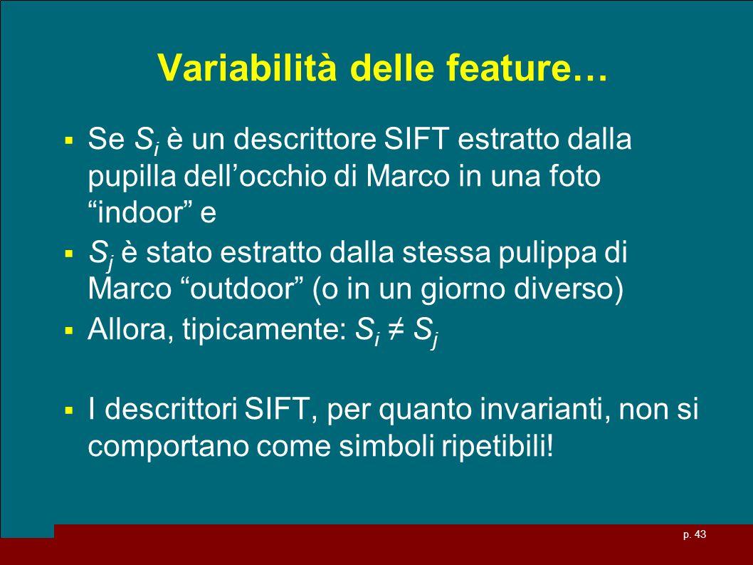 p. 43 Variabilità delle feature… Se S i è un descrittore SIFT estratto dalla pupilla dellocchio di Marco in una foto indoor e S j è stato estratto dal