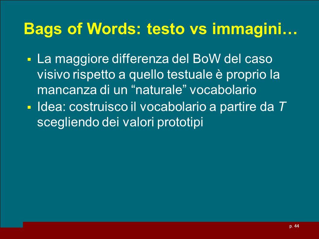 p. 44 Bags of Words: testo vs immagini… La maggiore differenza del BoW del caso visivo rispetto a quello testuale è proprio la mancanza di un naturale