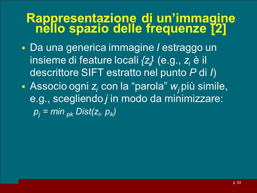 p. 53 Rappresentazione di unimmagine nello spazio delle frequenze [2] Da una generica immagine I estraggo un insieme di feature locali {z i } (e.g., z