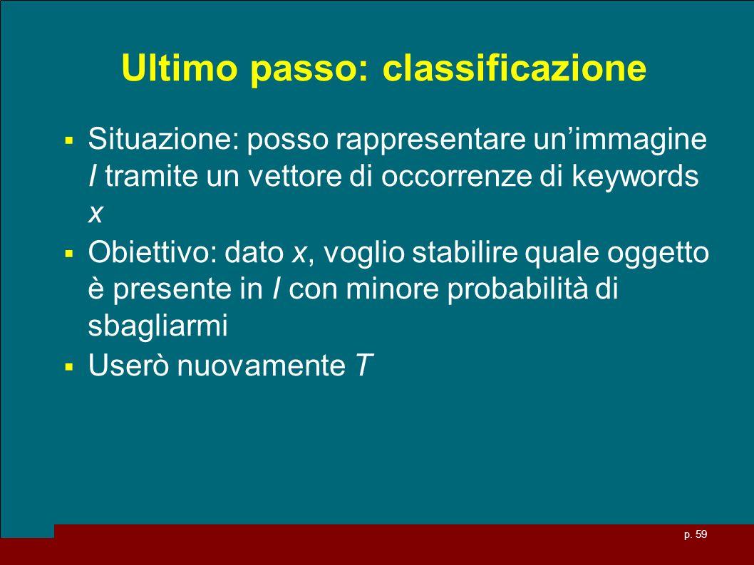 p. 59 Ultimo passo: classificazione Situazione: posso rappresentare unimmagine I tramite un vettore di occorrenze di keywords x Obiettivo: dato x, vog