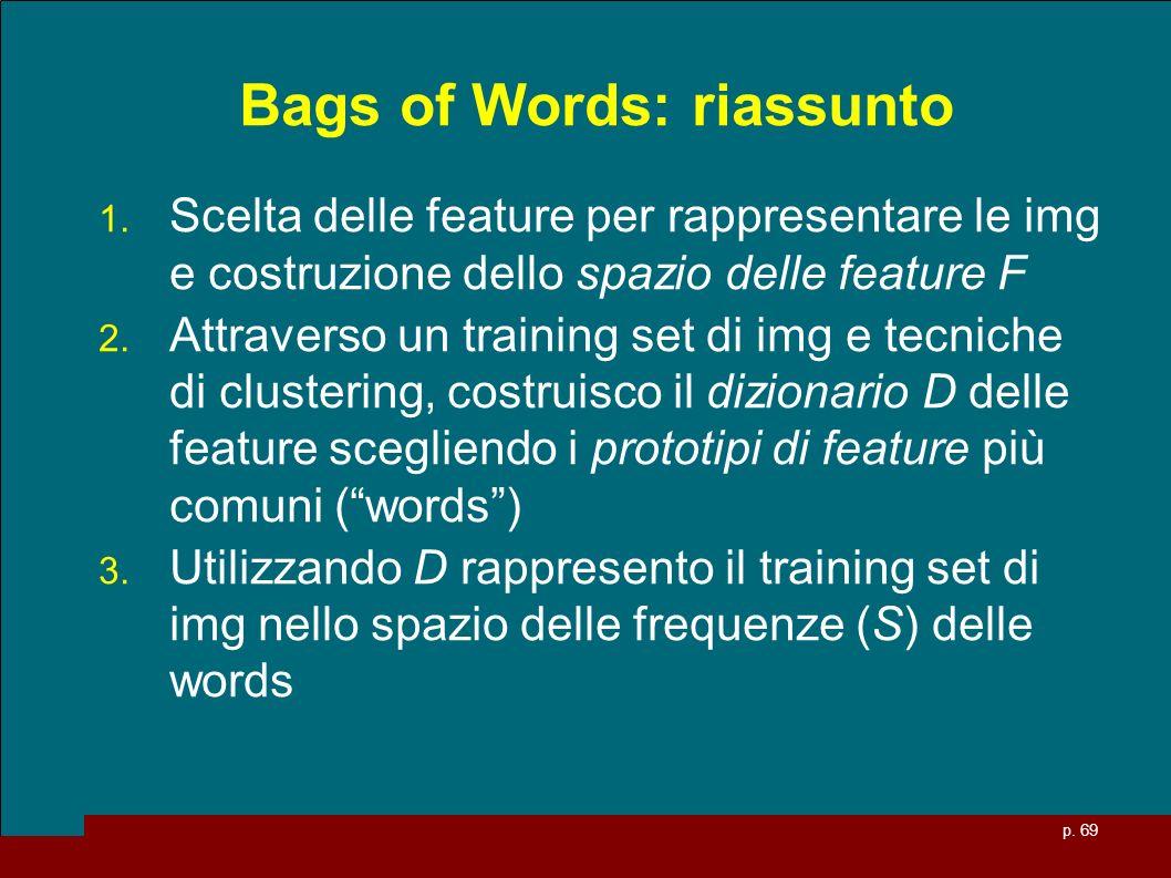 p. 69 Bags of Words: riassunto 1. Scelta delle feature per rappresentare le img e costruzione dello spazio delle feature F 2. Attraverso un training s