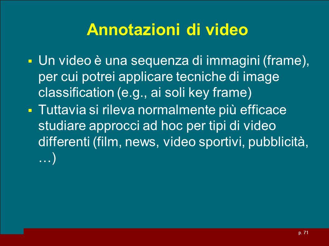 p. 71 Annotazioni di video Un video è una sequenza di immagini (frame), per cui potrei applicare tecniche di image classification (e.g., ai soli key f