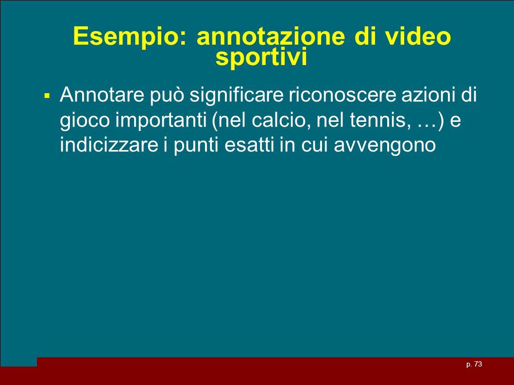 p. 73 Esempio: annotazione di video sportivi Annotare può significare riconoscere azioni di gioco importanti (nel calcio, nel tennis, …) e indicizzare