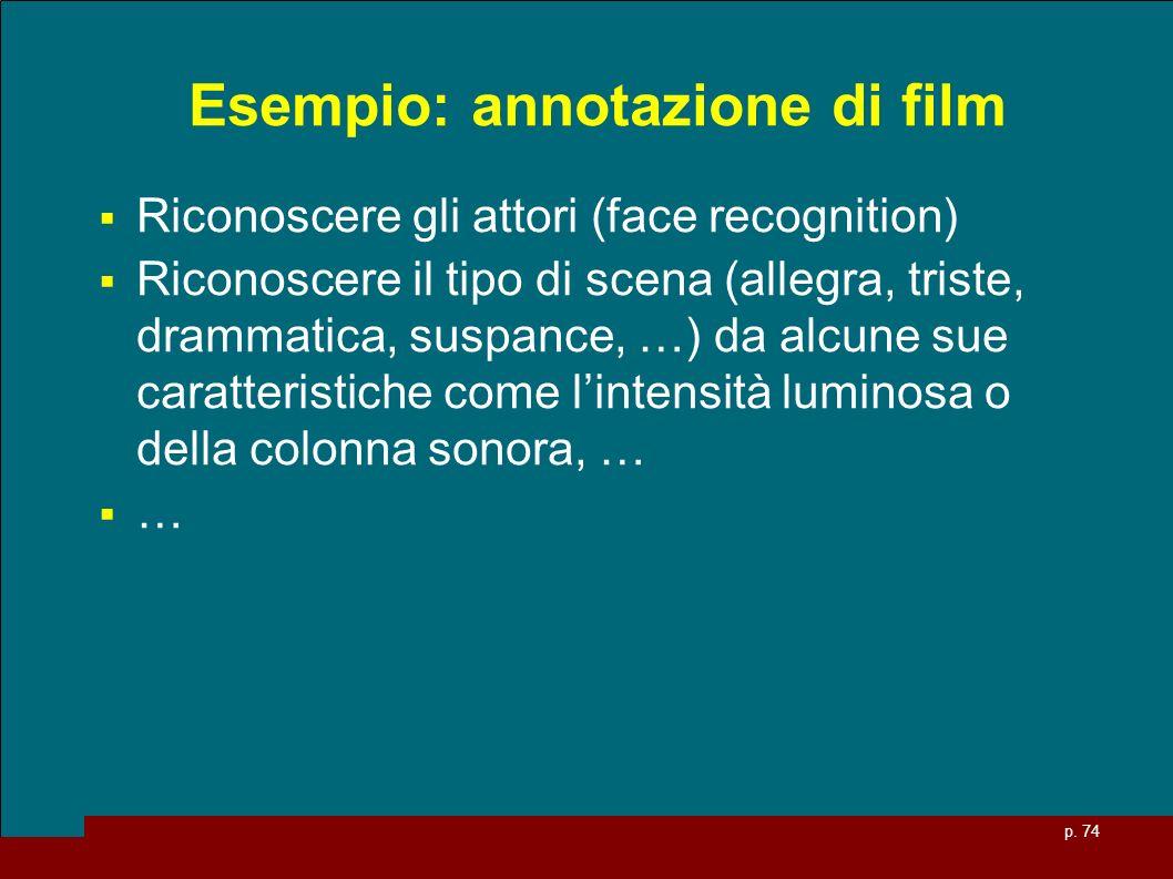 p. 74 Esempio: annotazione di film Riconoscere gli attori (face recognition) Riconoscere il tipo di scena (allegra, triste, drammatica, suspance, …) d