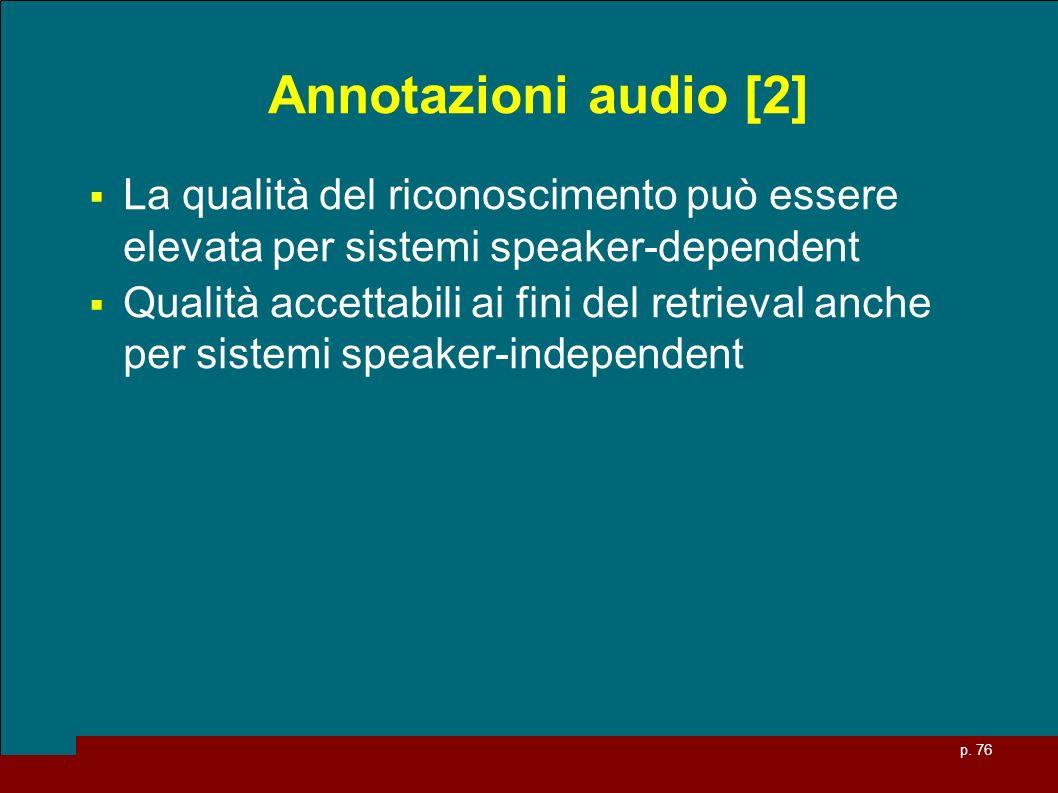 p. 76 Annotazioni audio [2] La qualità del riconoscimento può essere elevata per sistemi speaker-dependent Qualità accettabili ai fini del retrieval a