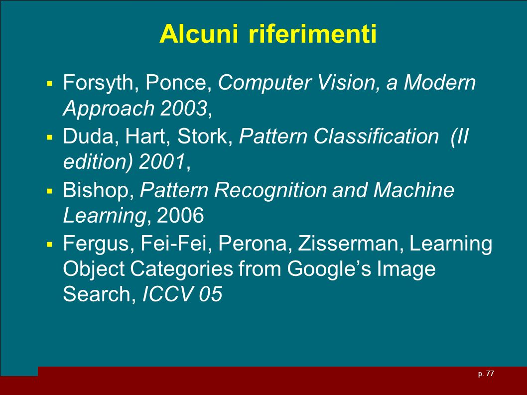 p. 77 Alcuni riferimenti Forsyth, Ponce, Computer Vision, a Modern Approach 2003, Duda, Hart, Stork, Pattern Classification (II edition) 2001, Bishop,