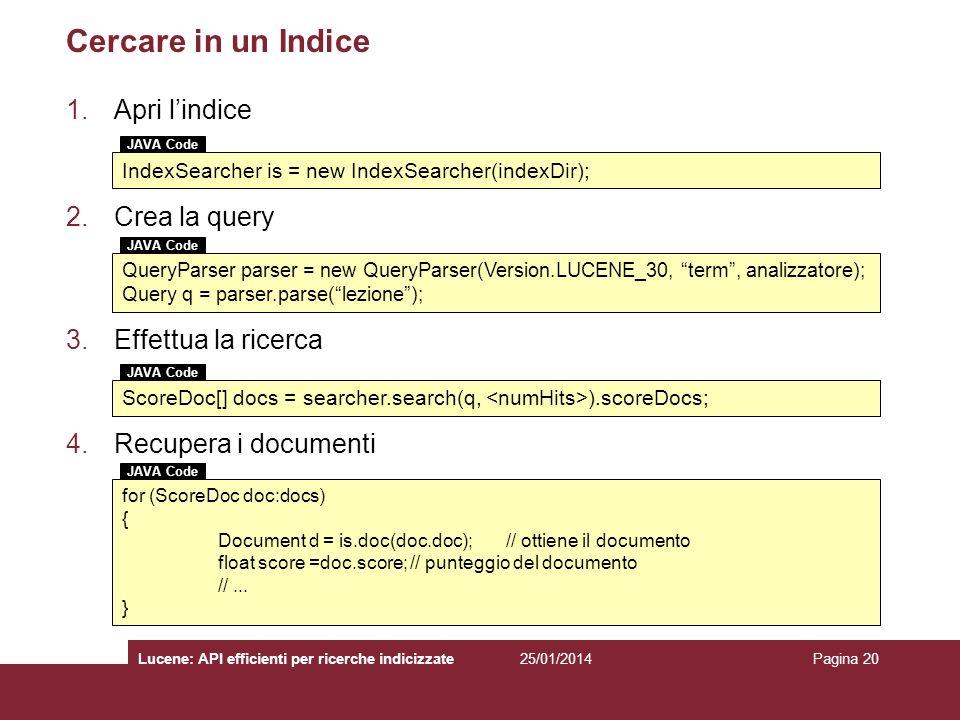 25/01/2014Lucene: API efficienti per ricerche indicizzatePagina 20 Cercare in un Indice 1.Apri lindice 2.Crea la query 3.Effettua la ricerca 4.Recuper
