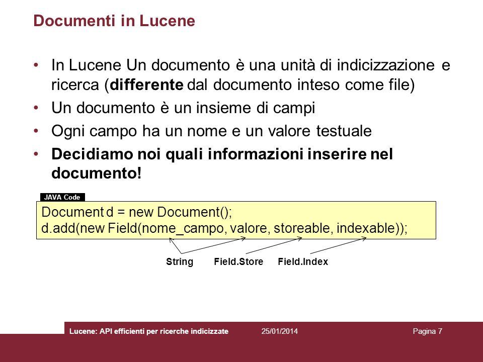 25/01/2014Lucene: API efficienti per ricerche indicizzatePagina 18 La classe Document Rappresenta un documento virtuale della collezione –Può essere associato a qualunque oggetto informativo (email, pagina web, file, frammento di testo, ecc.) che si vuole recuperare in fase di ricerca Virtuale perché il file sorgente è irrilevante per Lucene E un insieme di campi –Un campo può rappresentare il contenuto del documento stesso o i meta-dati associati al documento String valore = d.get(name); String[] valori = d.getValues(term); List campi = d.getFields(); Field campo = getField(name); campi = d.getFields(term); d.removeField(name); d.removeFields(term); JAVA Code