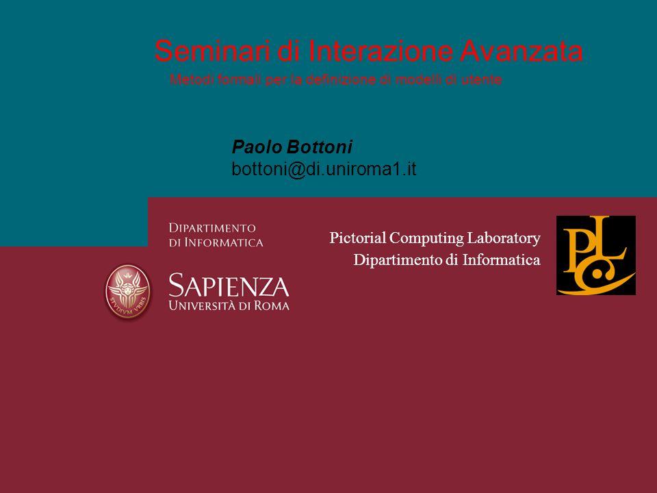 Metodi formali per la definizione di modelli di utente Seminari di Interazione Avanzata Paolo Bottoni bottoni@di.uniroma1.it Pictorial Computing Laboratory Dipartimento di Informatica