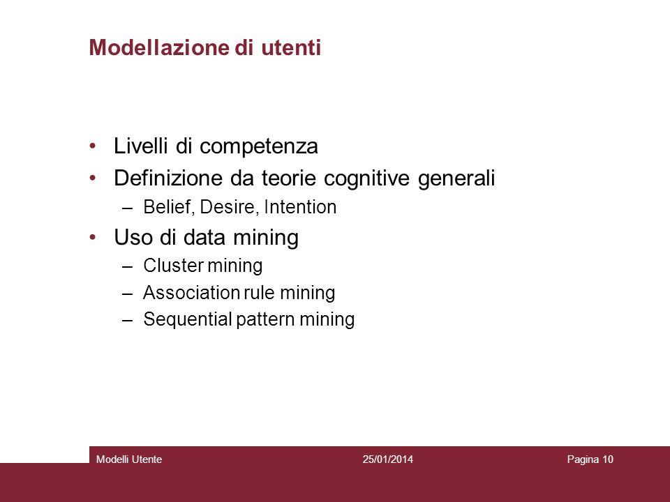 25/01/2014Modelli UtentePagina 10 Modellazione di utenti Livelli di competenza Definizione da teorie cognitive generali –Belief, Desire, Intention Uso