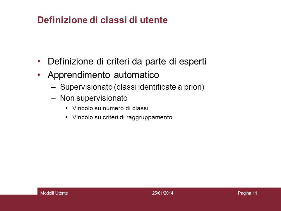 25/01/2014Modelli UtentePagina 11 Definizione di classi di utente Definizione di criteri da parte di esperti Apprendimento automatico –Supervisionato (classi identificate a priori) –Non supervisionato Vincolo su numero di classi Vincolo su criteri di raggruppamento