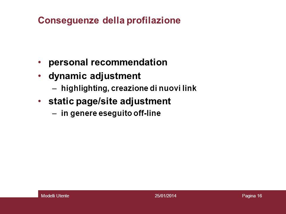 25/01/2014Modelli UtentePagina 16 Conseguenze della profilazione personal recommendation dynamic adjustment –highlighting, creazione di nuovi link static page/site adjustment –in genere eseguito off-line