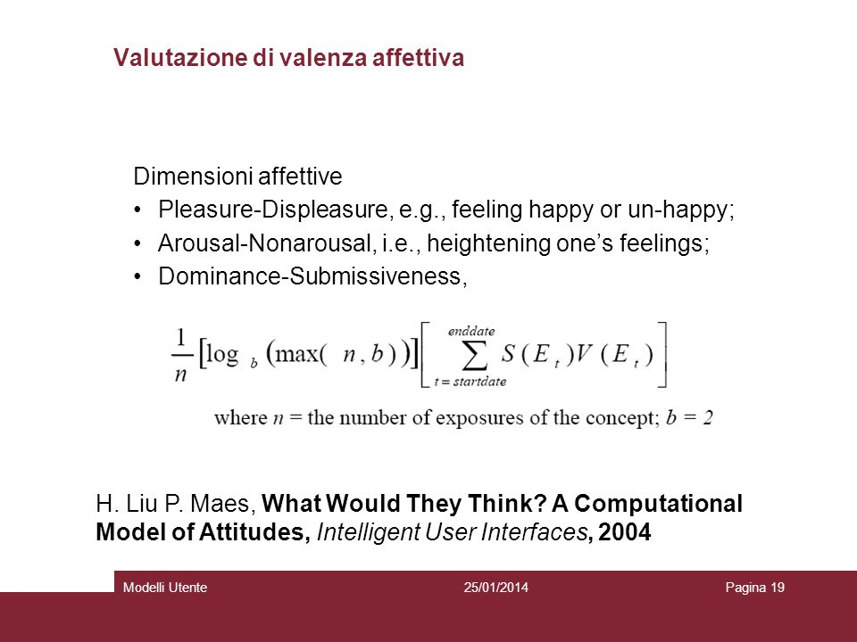 25/01/2014Modelli UtentePagina 19 Valutazione di valenza affettiva Dimensioni affettive Pleasure-Displeasure, e.g., feeling happy or un-happy; Arousal-Nonarousal, i.e., heightening ones feelings; Dominance-Submissiveness, H.