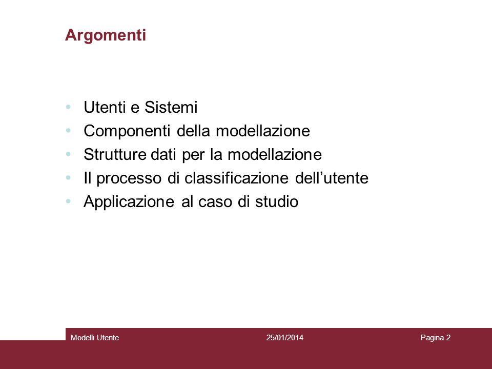 25/01/2014Modelli UtentePagina 2 Argomenti Utenti e Sistemi Componenti della modellazione Strutture dati per la modellazione Il processo di classificazione dellutente Applicazione al caso di studio