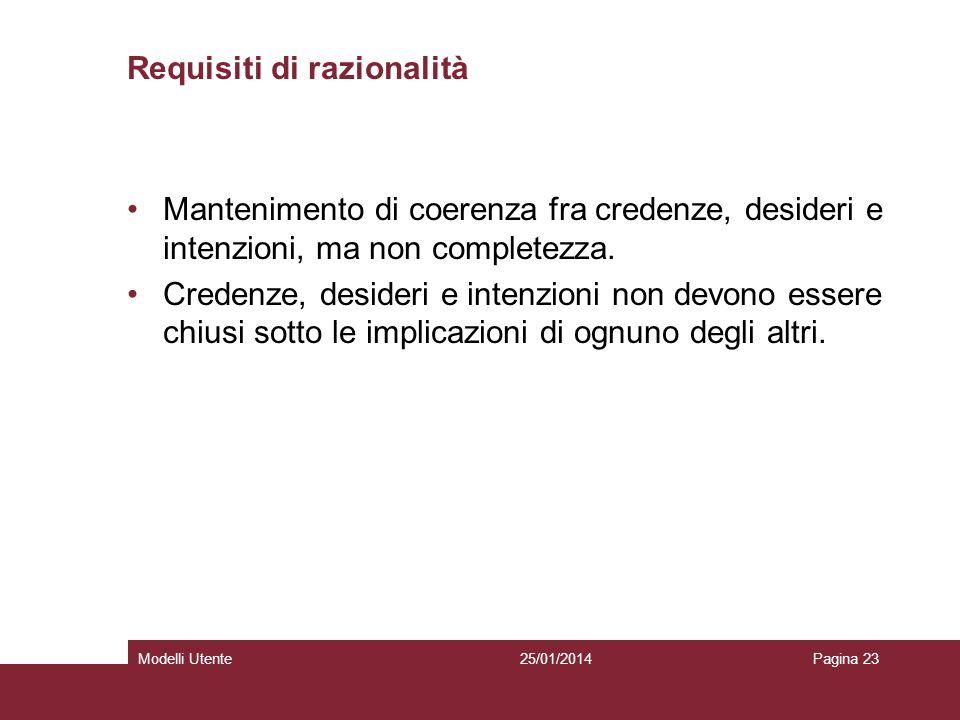 25/01/2014Modelli UtentePagina 23 Requisiti di razionalità Mantenimento di coerenza fra credenze, desideri e intenzioni, ma non completezza.