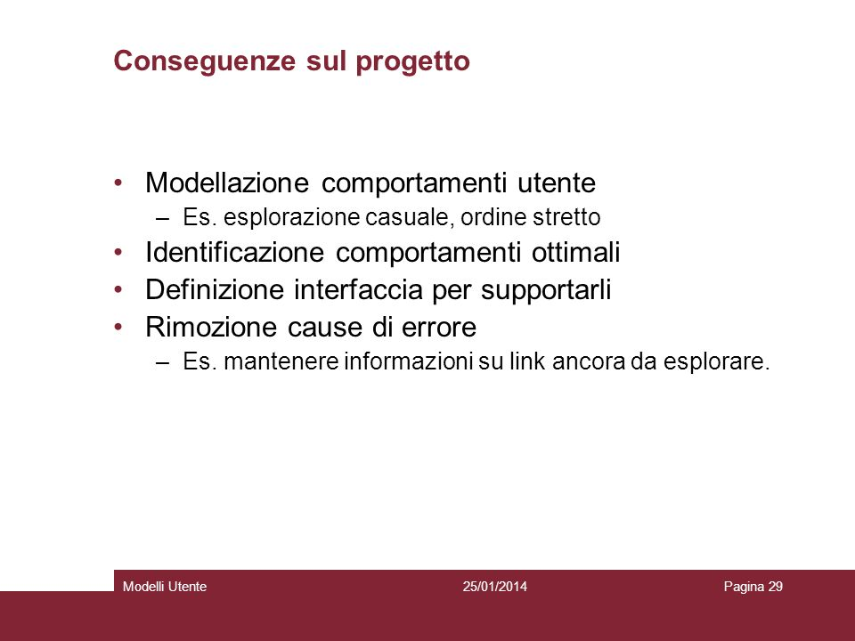 25/01/2014Modelli UtentePagina 29 Conseguenze sul progetto Modellazione comportamenti utente –Es. esplorazione casuale, ordine stretto Identificazione