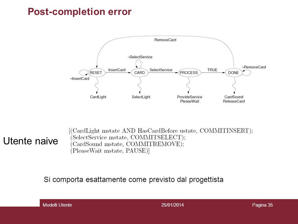 25/01/2014Modelli UtentePagina 35 Post-completion error Utente naive Al termine dellinterazione lutente non recupera la carta Si comporta esattamente come previsto dal progettista