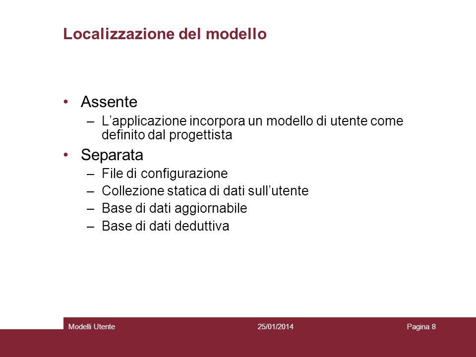 25/01/2014Modelli UtentePagina 8 Localizzazione del modello Assente –Lapplicazione incorpora un modello di utente come definito dal progettista Separata –File di configurazione –Collezione statica di dati sullutente –Base di dati aggiornabile –Base di dati deduttiva