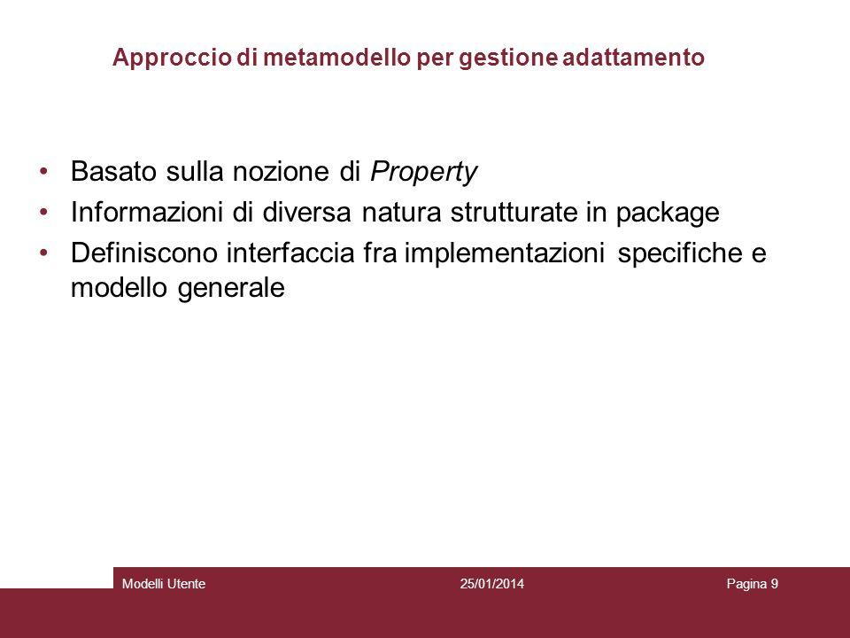25/01/2014Modelli UtentePagina 9 Approccio di metamodello per gestione adattamento Basato sulla nozione di Property Informazioni di diversa natura strutturate in package Definiscono interfaccia fra implementazioni specifiche e modello generale