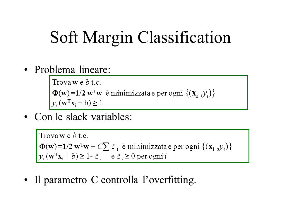 Soft Margin Classification Problema lineare: Con le slack variables: Il parametro C controlla loverfitting. Trova w e b t.c. (w) =1/2 w T w è minimizz