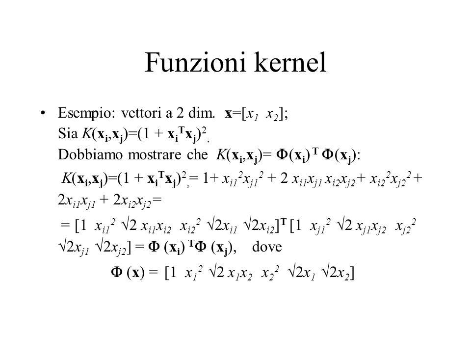 Funzioni kernel Esempio: vettori a 2 dim. x=[x 1 x 2 ]; Sia K(x i,x j )=(1 + x i T x j ) 2, Dobbiamo mostrare che K(x i,x j )= (x i ) T (x j ): K(x i,