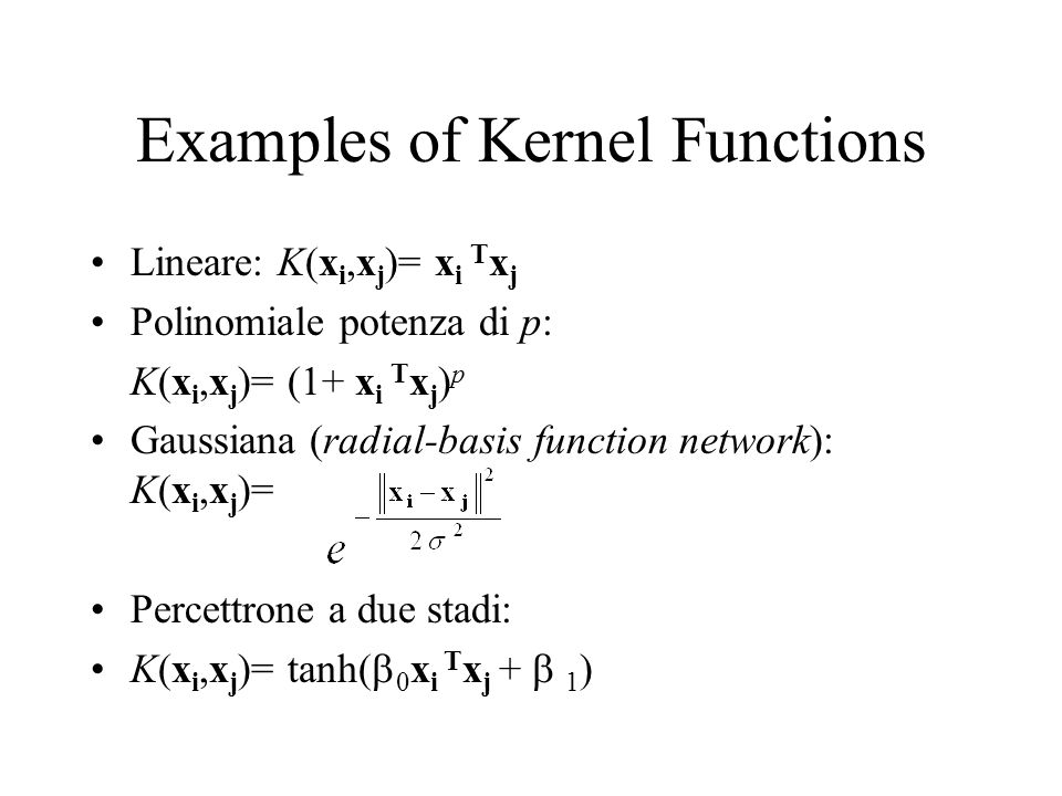 Examples of Kernel Functions Lineare: K(x i,x j )= x i T x j Polinomiale potenza di p: K(x i,x j )= (1+ x i T x j ) p Gaussiana (radial-basis function network): K(x i,x j )= Percettrone a due stadi: K(x i,x j )= tanh( 0 x i T x j + 1 )