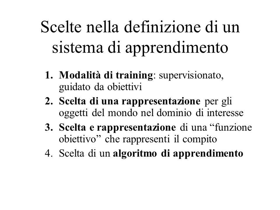 Scelte nella definizione di un sistema di apprendimento 1.Modalità di training: supervisionato, guidato da obiettivi 2.Scelta di una rappresentazione