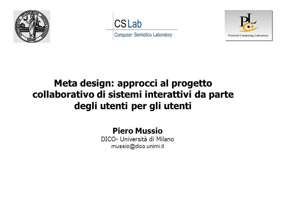 Piero Mussio DICO- Università di Milano mussio@dico.unimi.it Meta design: approcci al progetto collaborativo di sistemi interattivi da parte degli ute