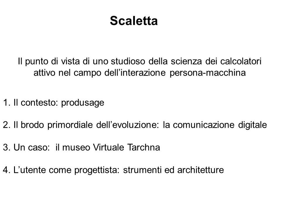 1.Il contesto: produsage 2.Il brodo primordiale dellevoluzione: la comunicazione digitale 3.Un caso: il museo Virtuale Tarchna 4.Lutente come progetti