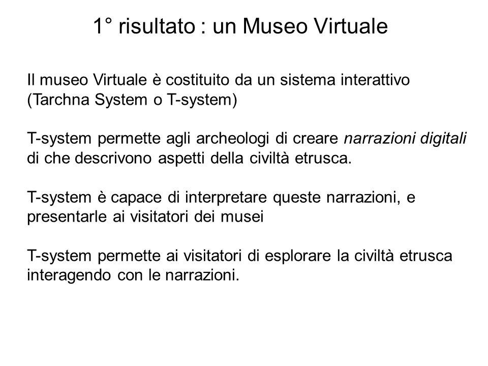 1° risultato : un Museo Virtuale Il museo Virtuale è costituito da un sistema interattivo (Tarchna System o T-system) T-system permette agli archeolog