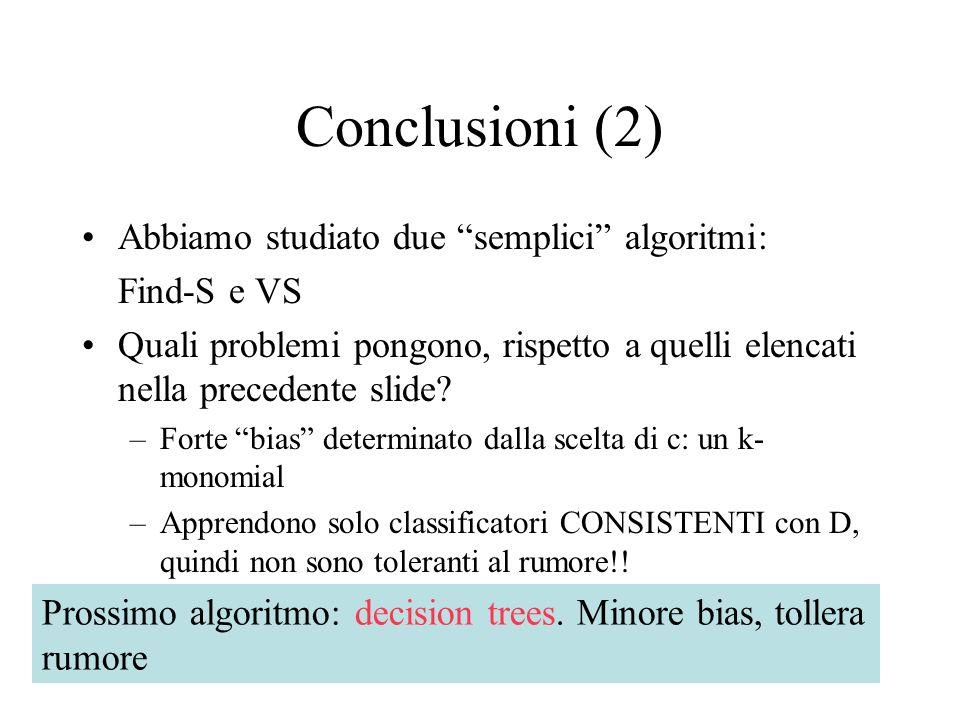 Conclusioni (2) Abbiamo studiato due semplici algoritmi: Find-S e VS Quali problemi pongono, rispetto a quelli elencati nella precedente slide.