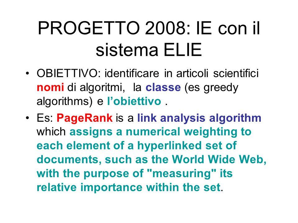 PROGETTO 2008: IE con il sistema ELIE OBIETTIVO: identificare in articoli scientifici nomi di algoritmi, la classe (es greedy algorithms) e lobiettivo.