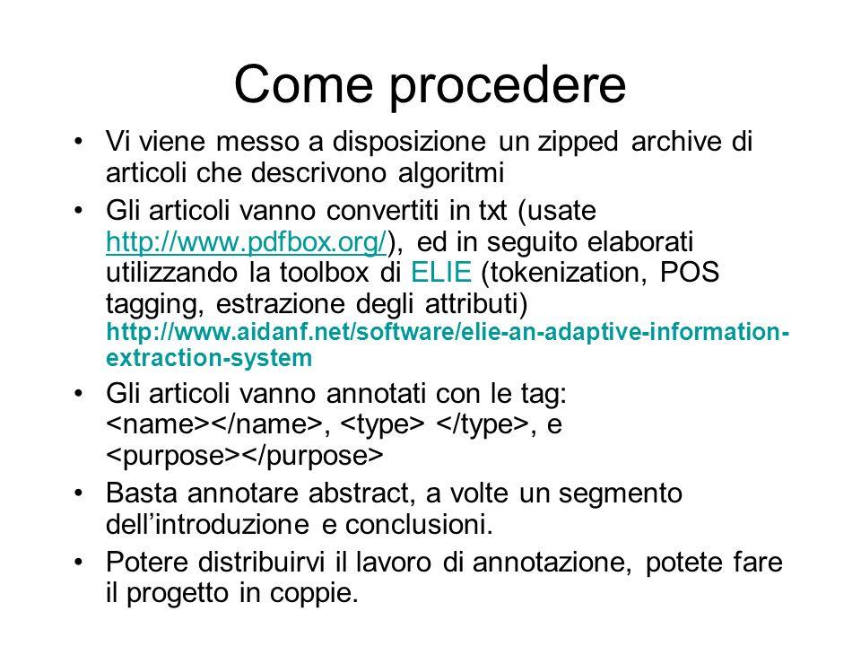 Come procedere Vi viene messo a disposizione un zipped archive di articoli che descrivono algoritmi Gli articoli vanno convertiti in txt (usate http://www.pdfbox.org/), ed in seguito elaborati utilizzando la toolbox di ELIE (tokenization, POS tagging, estrazione degli attributi) http://www.aidanf.net/software/elie-an-adaptive-information- extraction-system http://www.pdfbox.org/ Gli articoli vanno annotati con le tag:,, e Basta annotare abstract, a volte un segmento dellintroduzione e conclusioni.