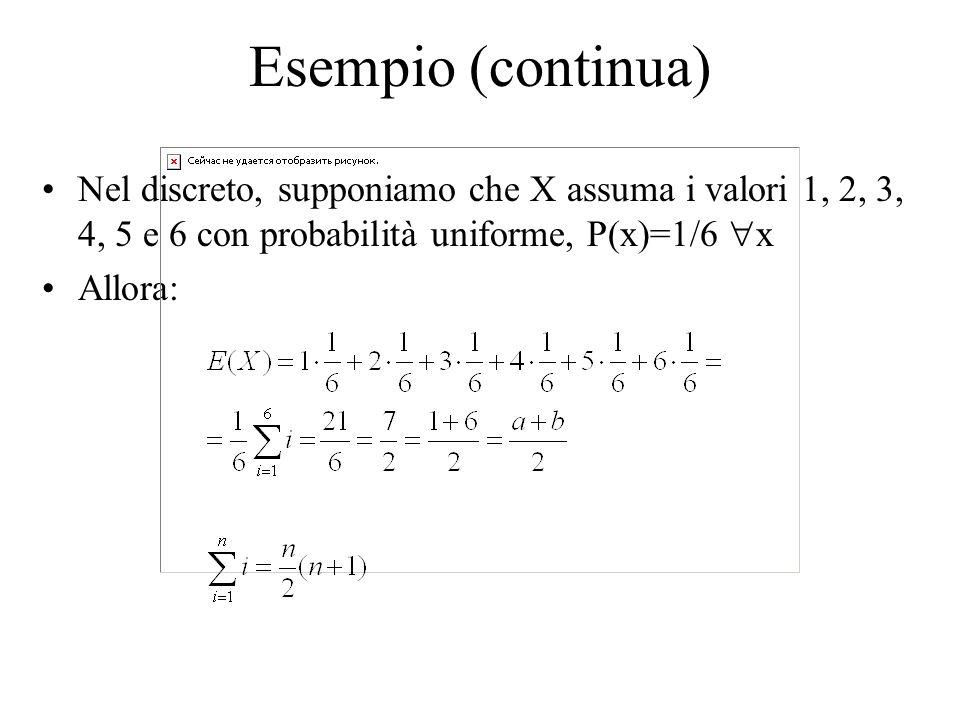 Esempio (continua) Nel discreto, supponiamo che X assuma i valori 1, 2, 3, 4, 5 e 6 con probabilità uniforme, P(x)=1/6 x Allora: